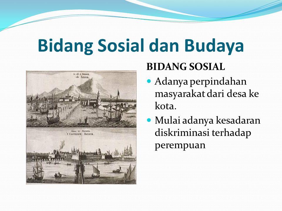 Bidang Sosial dan Budaya BIDANG SOSIAL Adanya perpindahan masyarakat dari desa ke kota. Mulai adanya kesadaran diskriminasi terhadap perempuan