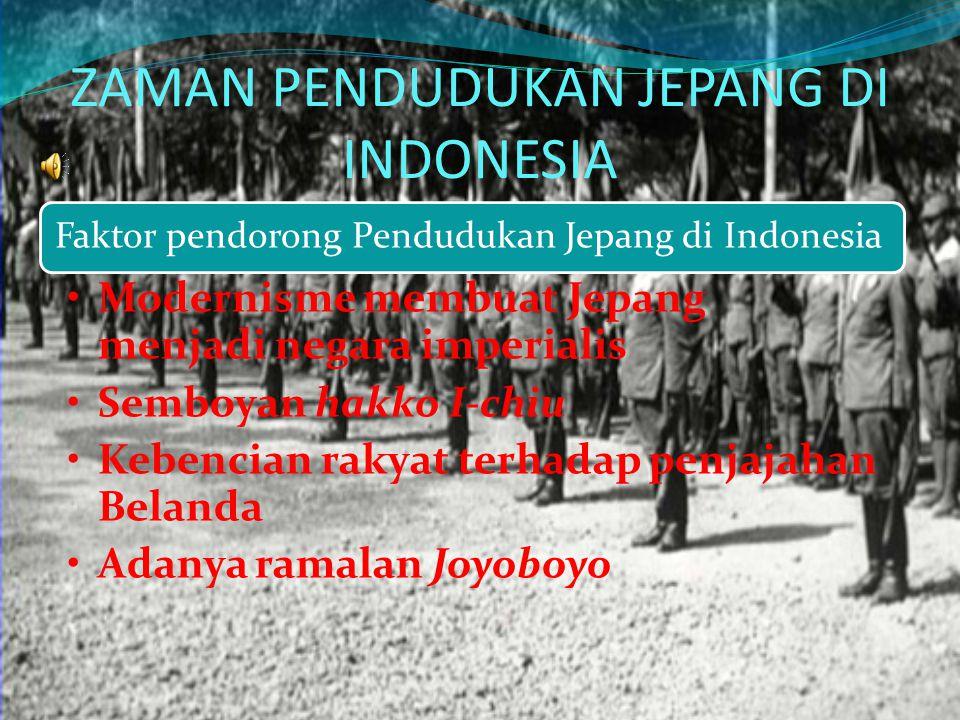 ZAMAN PENDUDUKAN JEPANG DI INDONESIA Faktor pendorong Pendudukan Jepang di Indonesia Modernisme membuat Jepang menjadi negara imperialis Semboyan hakk