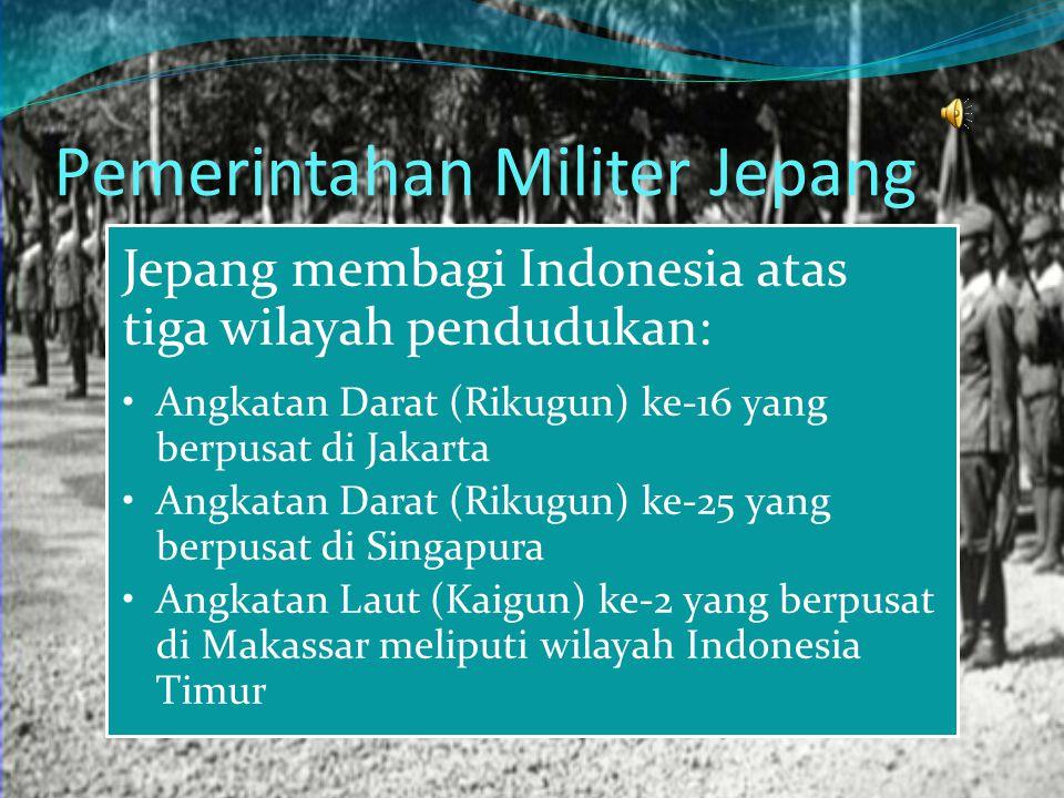 Pemerintahan Militer Jepang Jepang membagi Indonesia atas tiga wilayah pendudukan: Angkatan Darat (Rikugun) ke-16 yang berpusat di Jakarta Angkatan Da