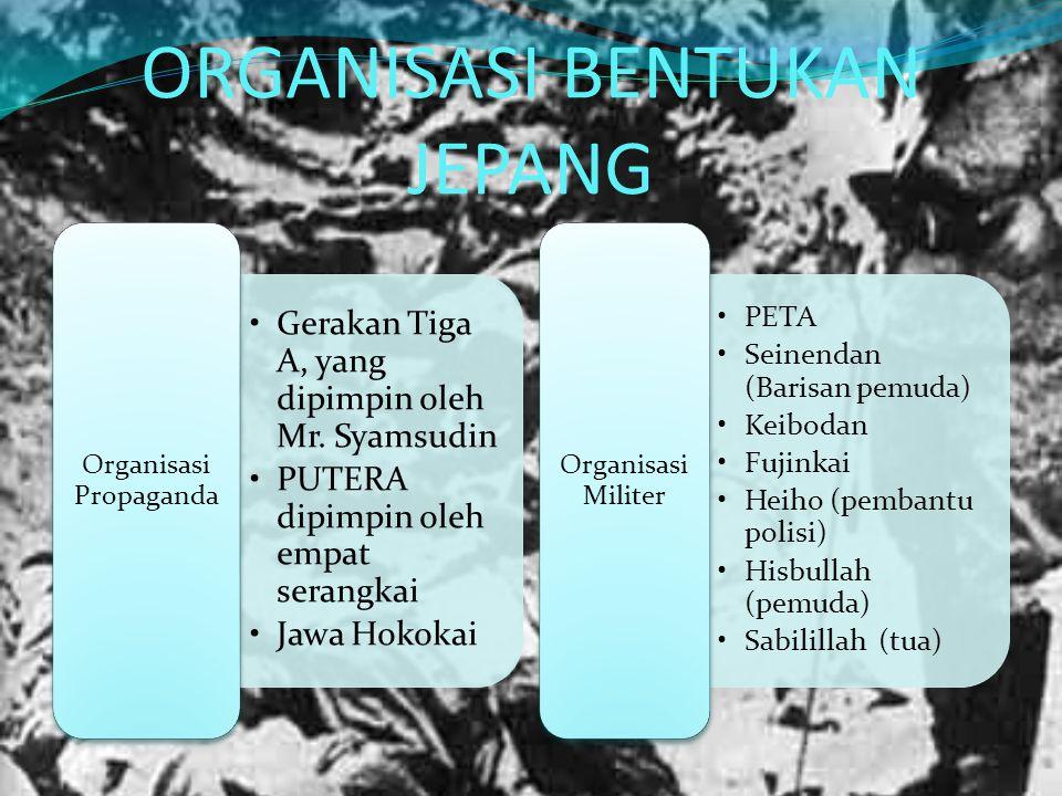 ORGANISASI BENTUKAN JEPANG Gerakan Tiga A, yang dipimpin oleh Mr. Syamsudin PUTERA dipimpin oleh empat serangkai Jawa Hokokai Organisasi Propaganda PE