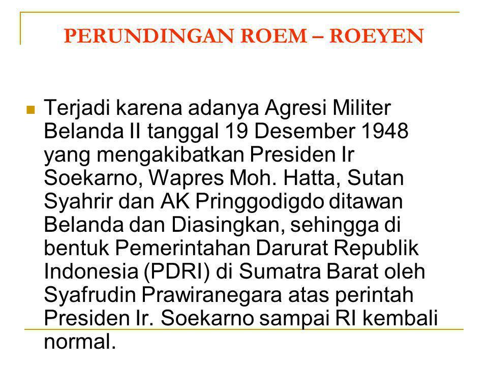 PERUNDINGAN ROEM – ROEYEN (7 Mei 1949) Indonesia dipimpin oleh Moh. Roem dan Belanda dipimpin oleh Van Roeyen ISI PERJANJIAN: Pemerintah RI menghentik
