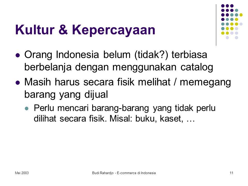 Mei 2003Budi Rahardjo - E-commerce di Indonesia11 Kultur & Kepercayaan Orang Indonesia belum (tidak?) terbiasa berbelanja dengan menggunakan catalog Masih harus secara fisik melihat / memegang barang yang dijual Perlu mencari barang-barang yang tidak perlu dilihat secara fisik.