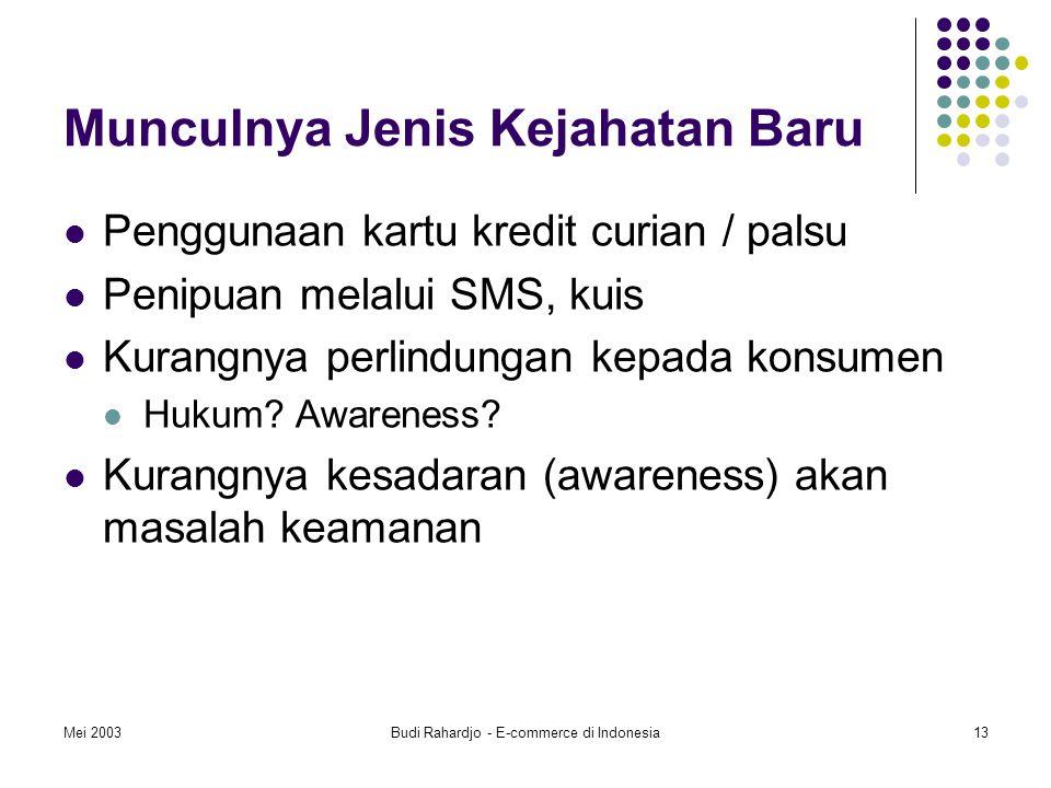 Mei 2003Budi Rahardjo - E-commerce di Indonesia13 Munculnya Jenis Kejahatan Baru Penggunaan kartu kredit curian / palsu Penipuan melalui SMS, kuis Kurangnya perlindungan kepada konsumen Hukum.