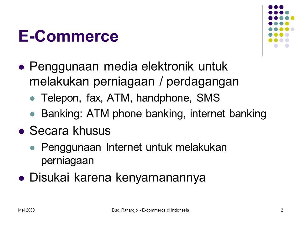 Mei 2003Budi Rahardjo - E-commerce di Indonesia2 E-Commerce Penggunaan media elektronik untuk melakukan perniagaan / perdagangan Telepon, fax, ATM, handphone, SMS Banking: ATM phone banking, internet banking Secara khusus Penggunaan Internet untuk melakukan perniagaan Disukai karena kenyamanannya