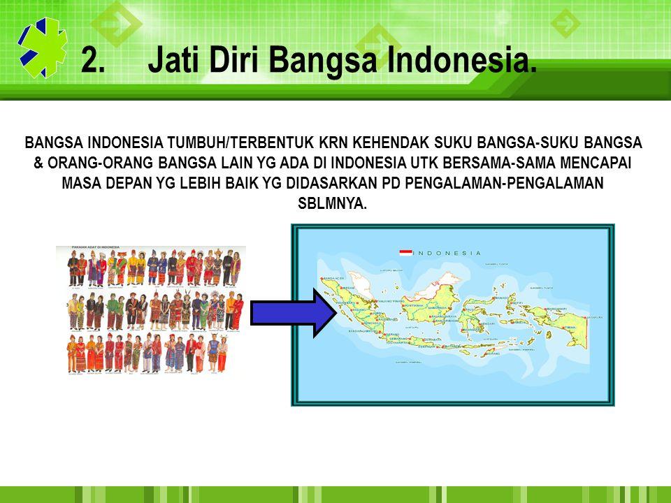 2.Jati Diri Bangsa Indonesia. BANGSA INDONESIA TUMBUH/TERBENTUK KRN KEHENDAK SUKU BANGSA-SUKU BANGSA & ORANG-ORANG BANGSA LAIN YG ADA DI INDONESIA UTK