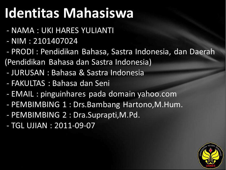 Identitas Mahasiswa - NAMA : UKI HARES YULIANTI - NIM : 2101407024 - PRODI : Pendidikan Bahasa, Sastra Indonesia, dan Daerah (Pendidikan Bahasa dan Sastra Indonesia) - JURUSAN : Bahasa & Sastra Indonesia - FAKULTAS : Bahasa dan Seni - EMAIL : pinguinhares pada domain yahoo.com - PEMBIMBING 1 : Drs.Bambang Hartono,M.Hum.
