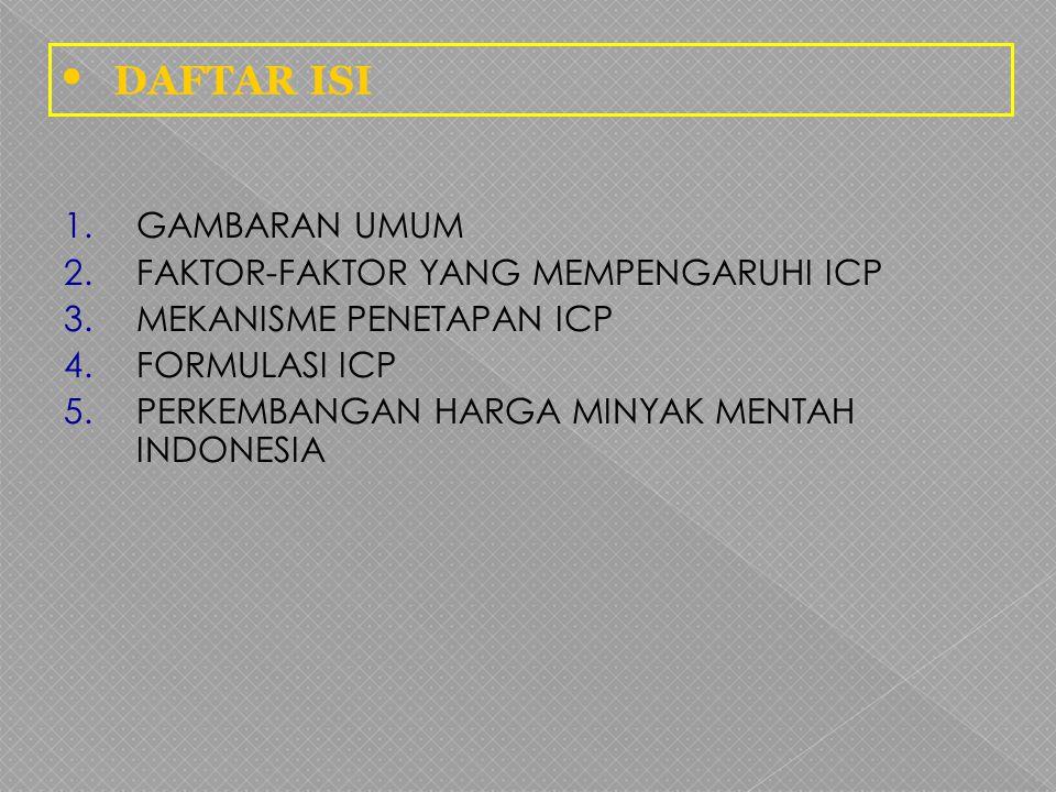1.GAMBARAN UMUM 2.FAKTOR-FAKTOR YANG MEMPENGARUHI ICP 3.MEKANISME PENETAPAN ICP 4.FORMULASI ICP 5.PERKEMBANGAN HARGA MINYAK MENTAH INDONESIA DAFTAR IS