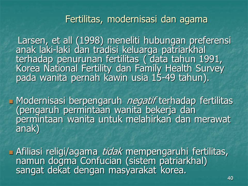 40 Fertilitas, modernisasi dan agama Larsen, et all (1998) meneliti hubungan preferensi anak laki-laki dan tradisi keluarga patriarkhal terhadap penur