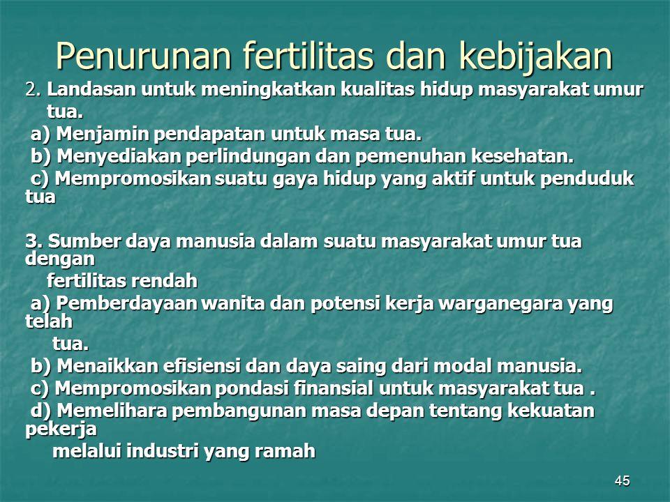 45 Penurunan fertilitas dan kebijakan 2. Landasan untuk meningkatkan kualitas hidup masyarakat umur tua. tua. a) Menjamin pendapatan untuk masa tua. a
