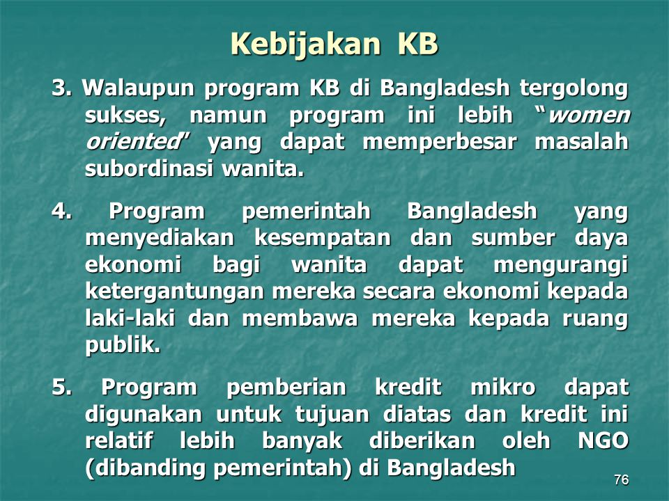 "76 Kebijakan KB 3. Walaupun program KB di Bangladesh tergolong sukses, namun program ini lebih ""women oriented"" yang dapat memperbesar masalah subordi"