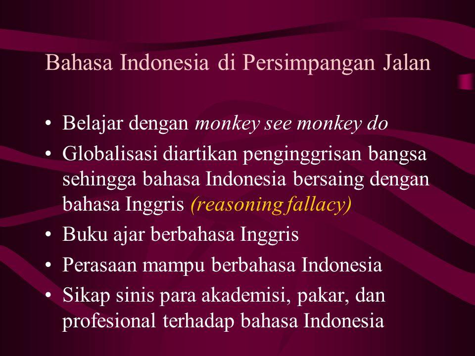 Bahasa Indonesia di Persimpangan Jalan Belajar dengan monkey see monkey do Globalisasi diartikan penginggrisan bangsa sehingga bahasa Indonesia bersaing dengan bahasa Inggris (reasoning fallacy) Buku ajar berbahasa Inggris Perasaan mampu berbahasa Indonesia Sikap sinis para akademisi, pakar, dan profesional terhadap bahasa Indonesia