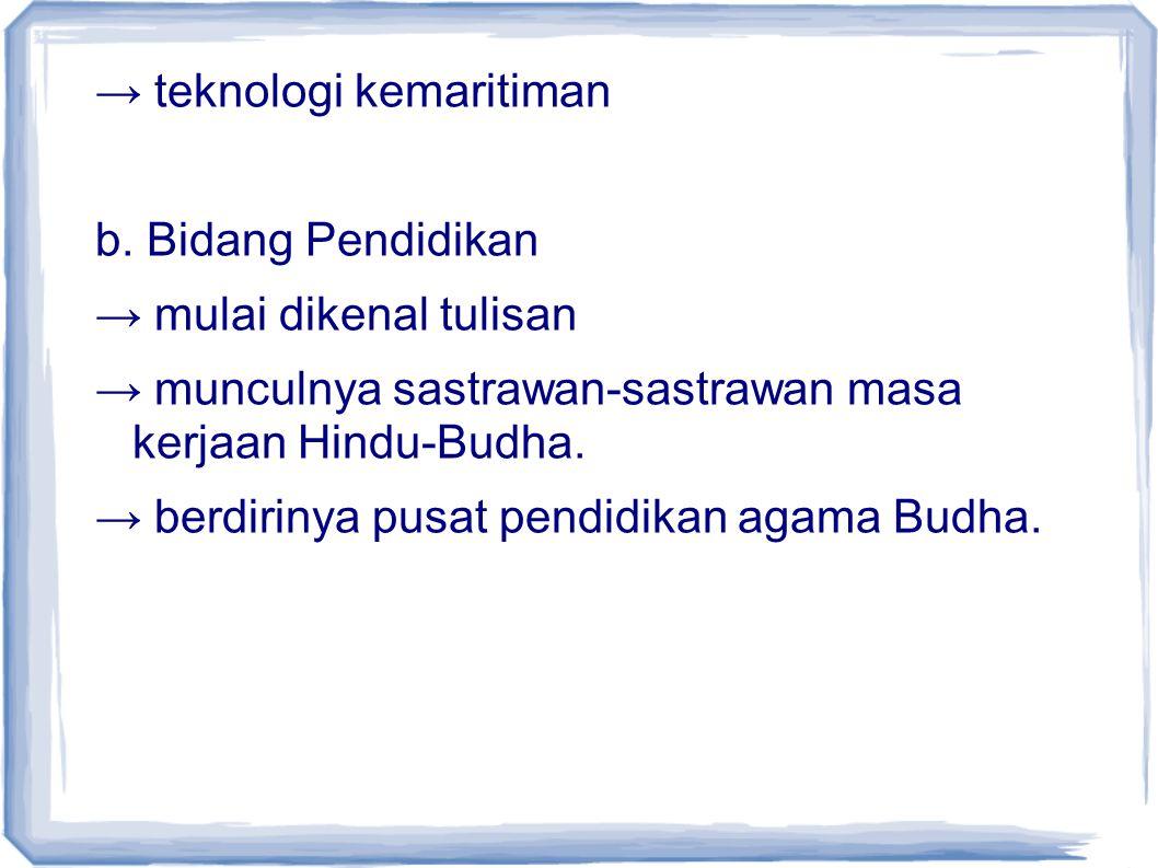 → teknologi kemaritiman b. Bidang Pendidikan → mulai dikenal tulisan → munculnya sastrawan-sastrawan masa kerjaan Hindu-Budha. → berdirinya pusat pend