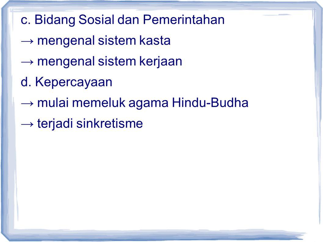 c. Bidang Sosial dan Pemerintahan → mengenal sistem kasta → mengenal sistem kerjaan d. Kepercayaan → mulai memeluk agama Hindu-Budha → terjadi sinkret