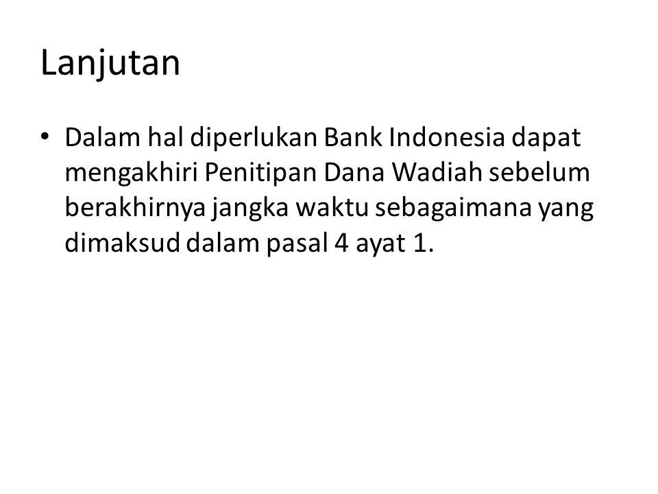 Lanjutan Dalam hal diperlukan Bank Indonesia dapat mengakhiri Penitipan Dana Wadiah sebelum berakhirnya jangka waktu sebagaimana yang dimaksud dalam p