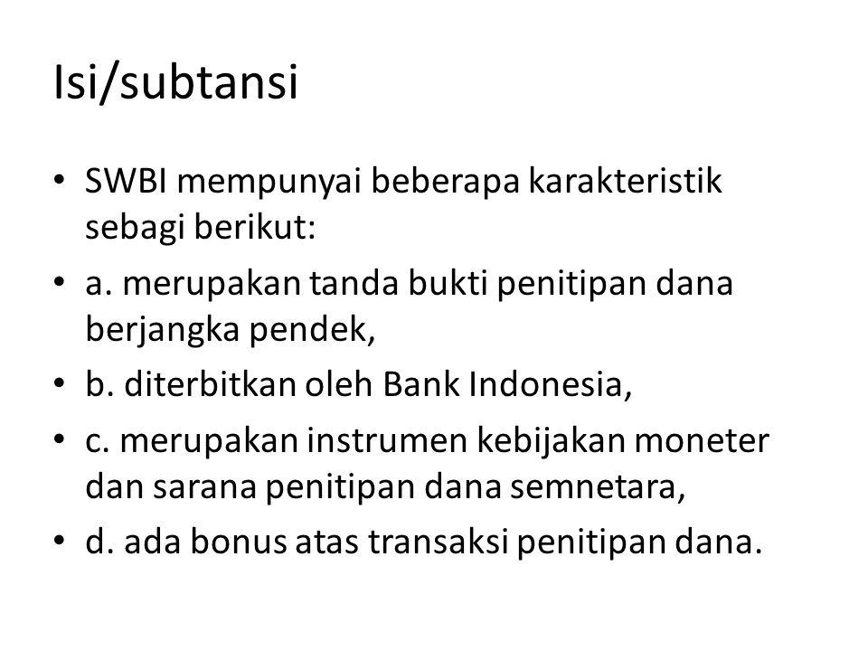 Isi/subtansi SWBI mempunyai beberapa karakteristik sebagi berikut: a. merupakan tanda bukti penitipan dana berjangka pendek, b. diterbitkan oleh Bank