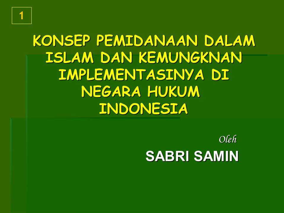 KONSEP PEMIDANAAN DALAM ISLAM DAN KEMUNGKNAN IMPLEMENTASINYA DI NEGARA HUKUM INDONESIA Oleh SABRI SAMIN 1