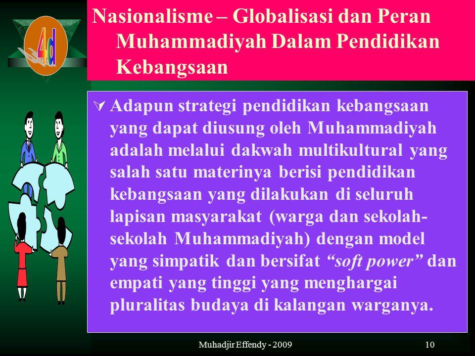10  Adapun strategi pendidikan kebangsaan yang dapat diusung oleh Muhammadiyah adalah melalui dakwah multikultural yang salah satu materinya berisi pendidikan kebangsaan yang dilakukan di seluruh lapisan masyarakat (warga dan sekolah- sekolah Muhammadiyah) dengan model yang simpatik dan bersifat soft power dan empati yang tinggi yang menghargai pluralitas budaya di kalangan warganya.