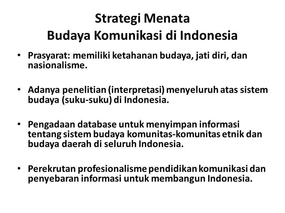Strategi Menata Budaya Komunikasi di Indonesia Prasyarat: memiliki ketahanan budaya, jati diri, dan nasionalisme. Adanya penelitian (interpretasi) men