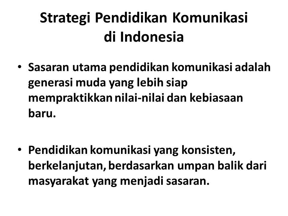 Strategi Pendidikan Komunikasi di Indonesia Sasaran utama pendidikan komunikasi adalah generasi muda yang lebih siap mempraktikkan nilai-nilai dan kebiasaan baru.