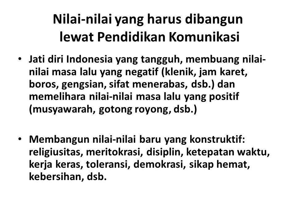 Nilai-nilai yang harus dibangun lewat Pendidikan Komunikasi Jati diri Indonesia yang tangguh, membuang nilai- nilai masa lalu yang negatif (klenik, jam karet, boros, gengsian, sifat menerabas, dsb.) dan memelihara nilai-nilai masa lalu yang positif (musyawarah, gotong royong, dsb.) Membangun nilai-nilai baru yang konstruktif: religiusitas, meritokrasi, disiplin, ketepatan waktu, kerja keras, toleransi, demokrasi, sikap hemat, kebersihan, dsb.