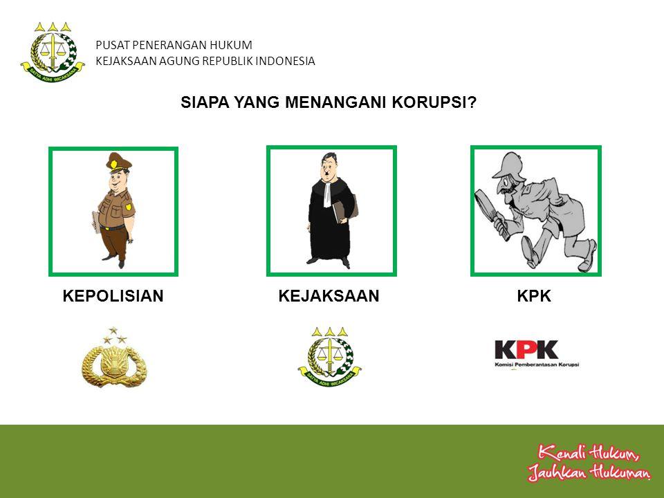 PUSAT PENERANGAN HUKUM KEJAKSAAN AGUNG REPUBLIK INDONESIA SIAPA YANG MENANGANI KORUPSI? KEPOLISIANKEJAKSAANKPK