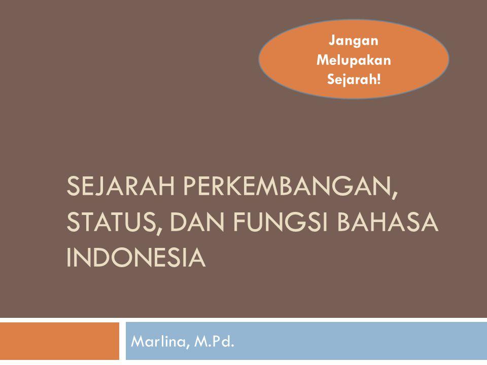 SEJARAH PERKEMBANGAN, STATUS, DAN FUNGSI BAHASA INDONESIA Marlina, M.Pd. Jangan Melupakan Sejarah!