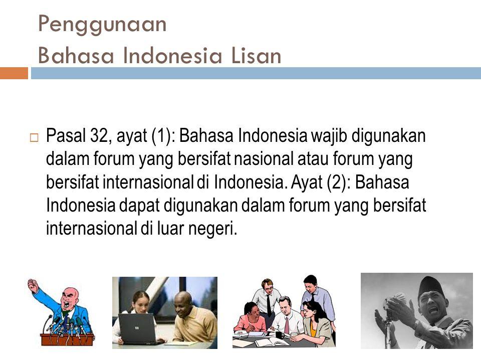 Penggunaan Bahasa Indonesia Lisan  Pasal 32, ayat (1): Bahasa Indonesia wajib digunakan dalam forum yang bersifat nasional atau forum yang bersifat i