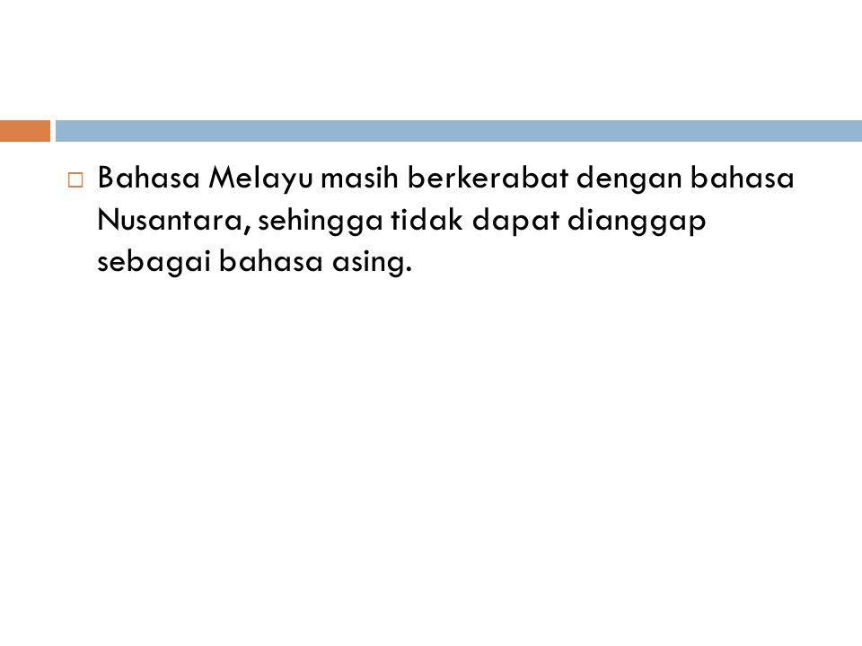  Bahasa Melayu masih berkerabat dengan bahasa Nusantara, sehingga tidak dapat dianggap sebagai bahasa asing.