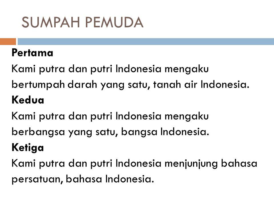 SUMPAH PEMUDA Pertama Kami putra dan putri Indonesia mengaku bertumpah darah yang satu, tanah air Indonesia. Kedua Kami putra dan putri Indonesia meng