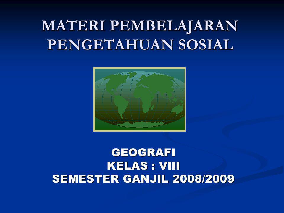 MATERI PEMBELAJARAN PENGETAHUAN SOSIAL GEOGRAFI KELAS : VIII SEMESTER GANJIL 2008/2009