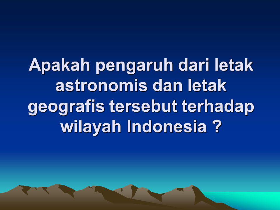 Apakah pengaruh dari letak astronomis dan letak geografis tersebut terhadap wilayah Indonesia ?