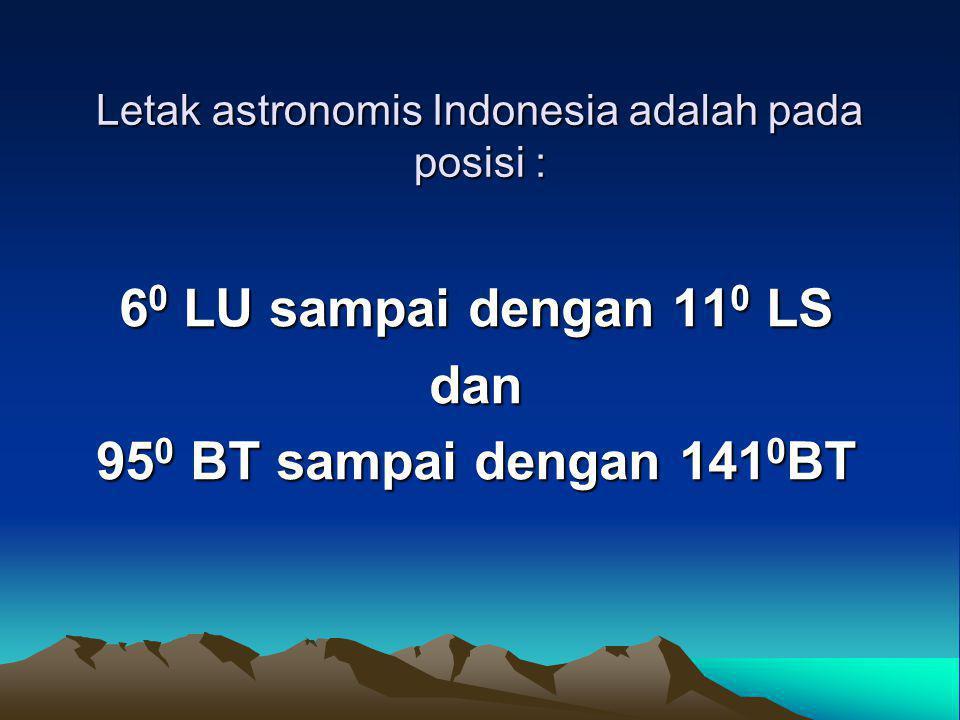 Letak astronomis Indonesia adalah pada posisi : 6 0 LU sampai dengan 11 0 LS dan 95 0 BT sampai dengan 141 0 BT