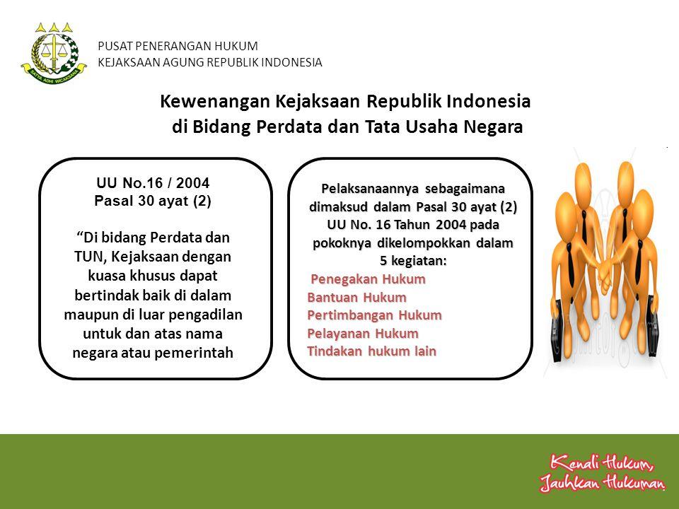 PUSAT PENERANGAN HUKUM KEJAKSAAN AGUNG REPUBLIK INDONESIA Penegakan Hukum adalah Tugas dan Fungsi Kejaksaan Bidang DATUN berdasar UU atau putusan pengadilan dalam memelihara ketertiban umum, kepastian hukum dan melindungi kepentingan negara dan pemerintah serta hak-hak keperdataan masyarakat Bantuan Hukum adalah pemberian jasa hukum kepada Instansi Pemerintah / Lembaga Negara, baik dalam kedudukan sebagai Penggugat / Tergugat dalam perkara DATUN berdasar Surat Kuasa Khusus.