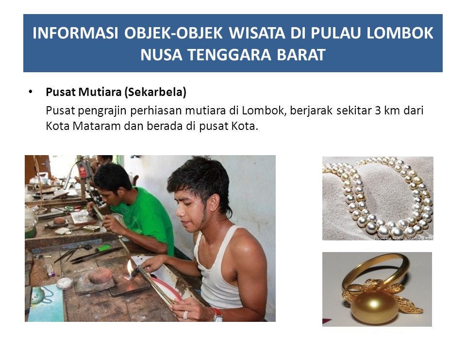 Pusat Mutiara (Sekarbela) Pusat pengrajin perhiasan mutiara di Lombok, berjarak sekitar 3 km dari Kota Mataram dan berada di pusat Kota. INFORMASI OBJ