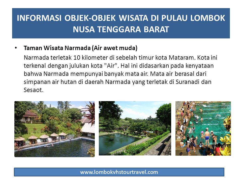 Taman Wisata Narmada (Air awet muda) Narmada terletak 10 kilometer di sebelah timur kota Mataram. Kota ini terkenal dengan julukan kota
