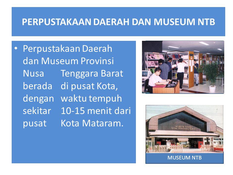 PERPUSTAKAAN DAERAH DAN MUSEUM NTB Perpustakaan Daerah dan Museum Provinsi Nusa Tenggara Barat berada di pusat Kota, dengan waktu tempuh sekitar 10-15