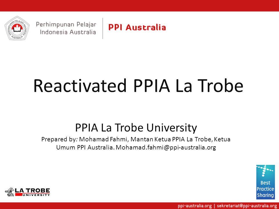 Reactivated PPIA La Trobe PPIA La Trobe University Prepared by: Mohamad Fahmi, Mantan Ketua PPIA La Trobe, Ketua Umum PPI Australia.