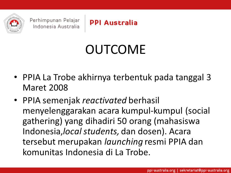 OUTCOME PPIA La Trobe akhirnya terbentuk pada tanggal 3 Maret 2008 PPIA semenjak reactivated berhasil menyelenggarakan acara kumpul-kumpul (social gathering) yang dihadiri 50 orang (mahasiswa Indonesia,local students, dan dosen).