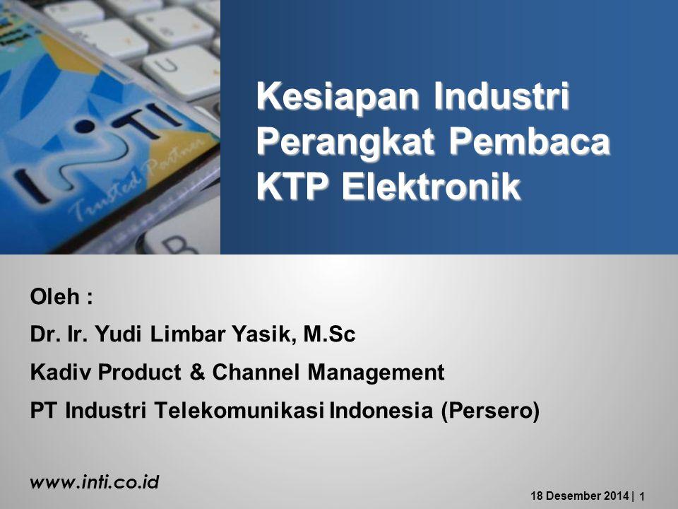 18 Desember 2014 | 1 Kesiapan Industri Perangkat Pembaca KTP Elektronik Oleh : Dr.