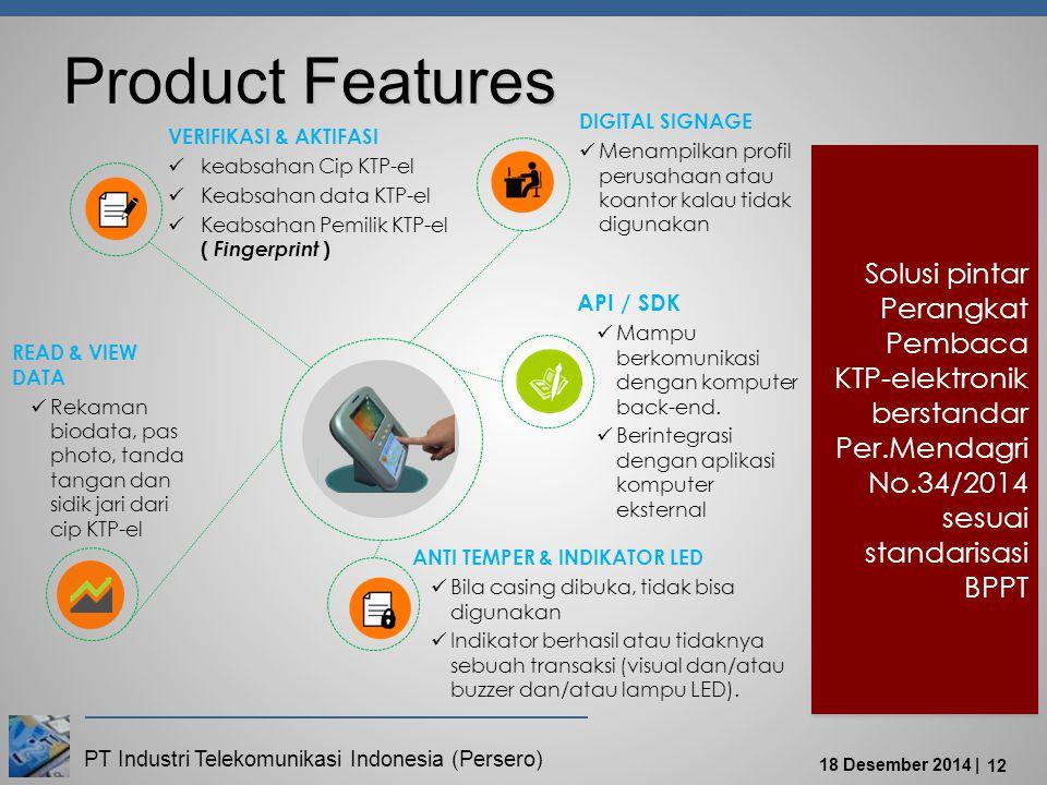 PT Industri Telekomunikasi Indonesia (Persero) 18 Desember 2014 | 12 Product Features VERIFIKASI & AKTIFASI keabsahan Cip KTP-el Keabsahan data KTP-el Keabsahan Pemilik KTP-el ( Fingerprint ) DIGITAL SIGNAGE Menampilkan profil perusahaan atau koantor kalau tidak digunakan API / SDK Mampu berkomunikasi dengan komputer back-end.