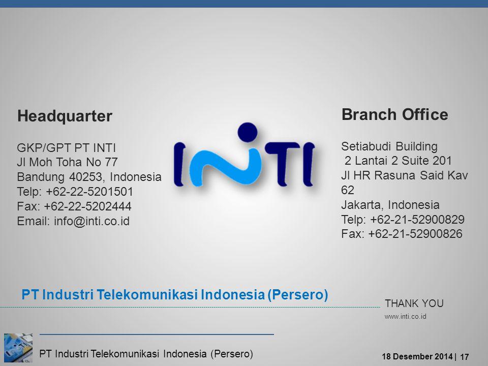 PT Industri Telekomunikasi Indonesia (Persero) 18 Desember 2014 | 17 THANK YOU www.inti.co.id Headquarter GKP/GPT PT INTI Jl Moh Toha No 77 Bandung 40253, Indonesia Telp: +62-22-5201501 Fax: +62-22-5202444 Email: info@inti.co.id Branch Office Setiabudi Building 2 Lantai 2 Suite 201 Jl HR Rasuna Said Kav 62 Jakarta, Indonesia Telp: +62-21-52900829 Fax: +62-21-52900826 PT Industri Telekomunikasi Indonesia (Persero)