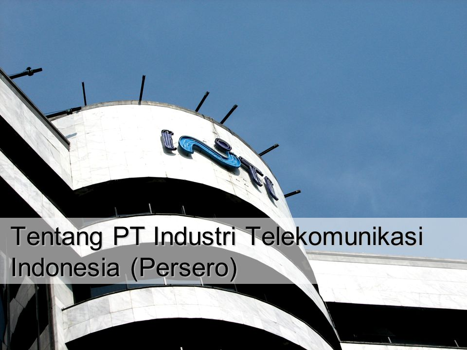 PT Industri Telekomunikasi Indonesia (Persero) 18 Desember 2014   4 PT Industri Telekomunikasi Indonesia 100 % Government owned Company (BUMN) Built in 1974 Industry Focused in Information, Telecommunication and Electronics Main Office Jln.