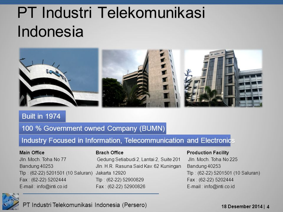 PT Industri Telekomunikasi Indonesia (Persero) 18 Desember 2014 | 4 PT Industri Telekomunikasi Indonesia 100 % Government owned Company (BUMN) Built in 1974 Industry Focused in Information, Telecommunication and Electronics Main Office Jln.