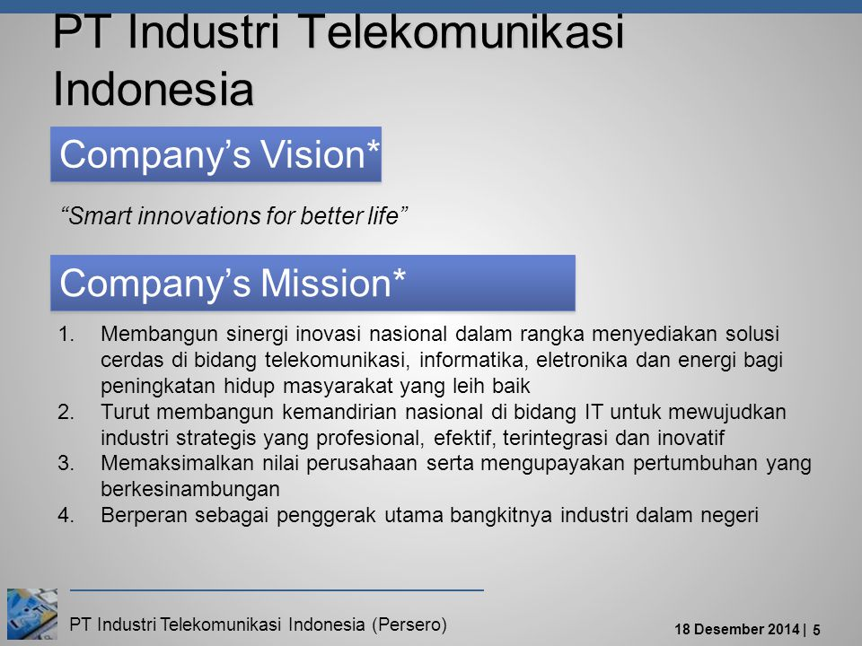 "PT Industri Telekomunikasi Indonesia (Persero) 18 Desember 2014 | 5 Company's Mission* Company's Vision* ""Smart innovations for better life"" 1.Membang"