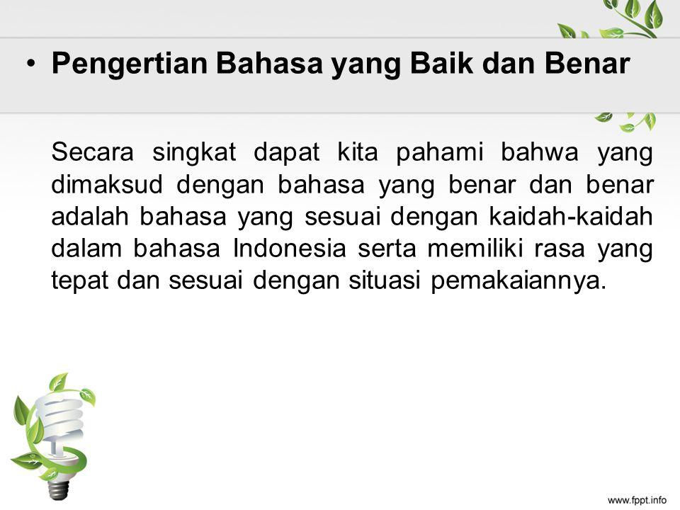 Pengertian Bahasa yang Baik dan Benar Secara singkat dapat kita pahami bahwa yang dimaksud dengan bahasa yang benar dan benar adalah bahasa yang sesuai dengan kaidah-kaidah dalam bahasa Indonesia serta memiliki rasa yang tepat dan sesuai dengan situasi pemakaiannya.