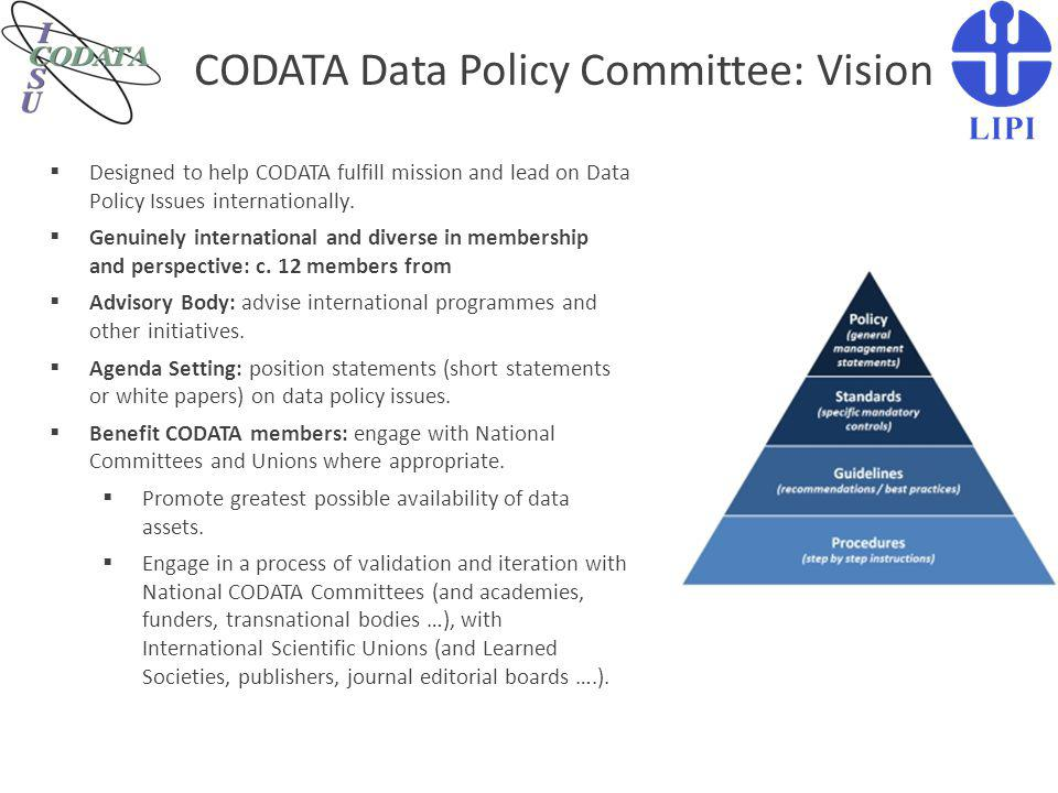 CODATA Data Policy Committee: Vision  Designed to help CODATA fulfill mission and lead on Data Policy Issues internationally.  Genuinely internation