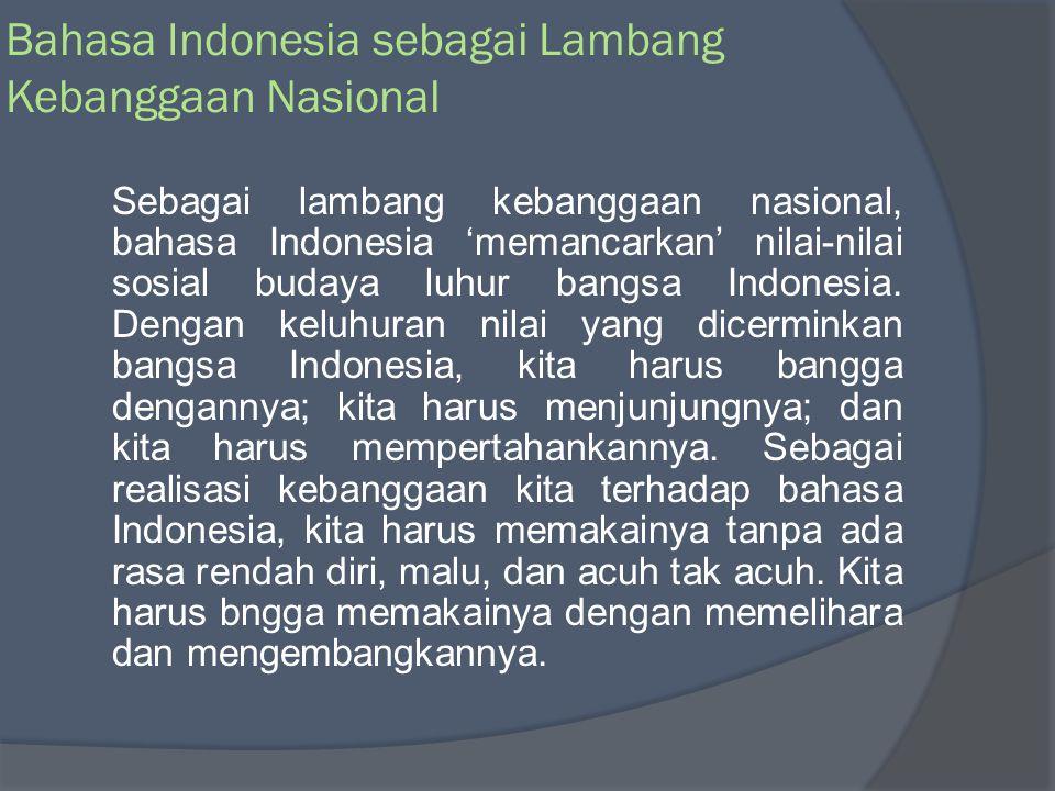 Fungsi Bahasa Indonesia sebagai Bahasa Nasional Lambang Identitas Nasional Bahasa Indonesia sebagai Bahasa Nasional Bahasa Indonesia sebagai Bahasa Nasional Lambang Kebanggaan nasional Alat perhubungan antardaerah dan antarbudaya Alat pemersatu berbagai masyarakat yang berbeda latar belakang nasional budaya dan bahasanya
