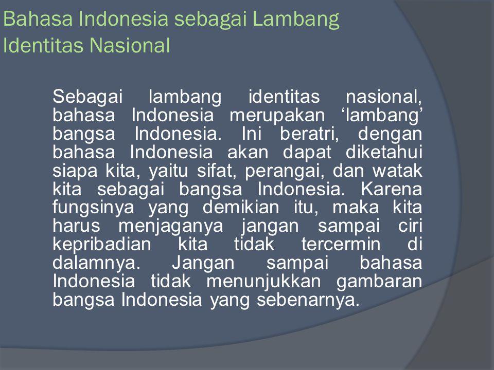 Bahasa Indonesia sebagai Lambang Kebanggaan Nasional Sebagai lambang kebanggaan nasional, bahasa Indonesia 'memancarkan' nilai-nilai sosial budaya luhur bangsa Indonesia.