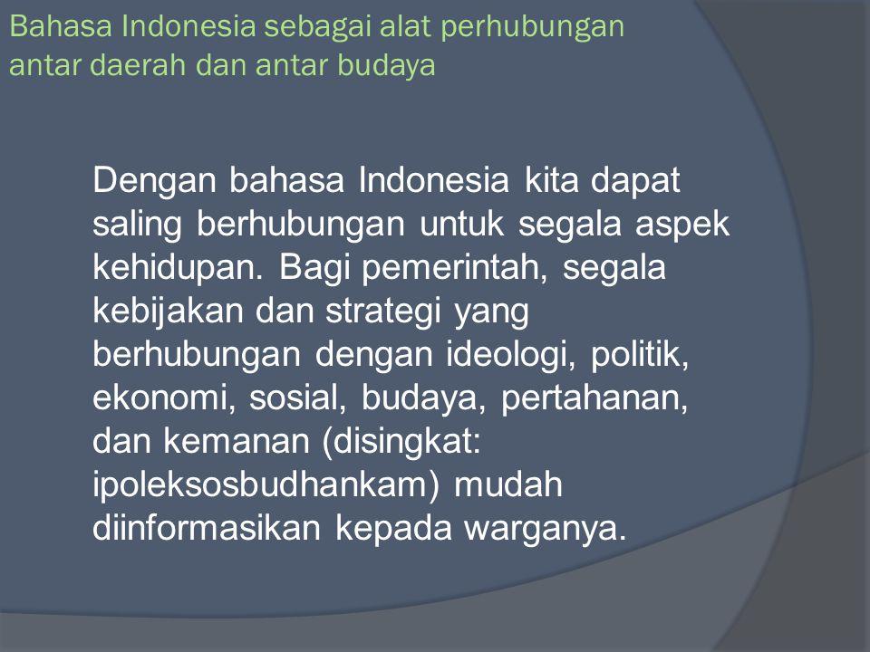 Bahasa Indonesia sebagai alat pemersatu berbagai masyarakat yang berbeda latar belakang nasional budaya dan bahasa Dengan fungsi ini memungkinkan masyarakat Indonesia yang beragam latar belakang sosial budaya dan berbeda-beda bahasanya dapat menyatu dan bersatu dalam kebangsaan, cita-cita, dan rasa nasib yang sama.