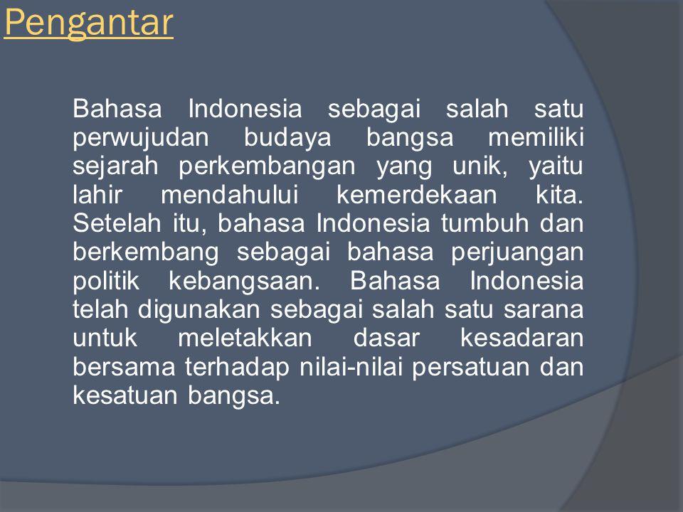 Pengantar Bahasa Indonesia sebagai salah satu perwujudan budaya bangsa memiliki sejarah perkembangan yang unik, yaitu lahir mendahului kemerdekaan kita.
